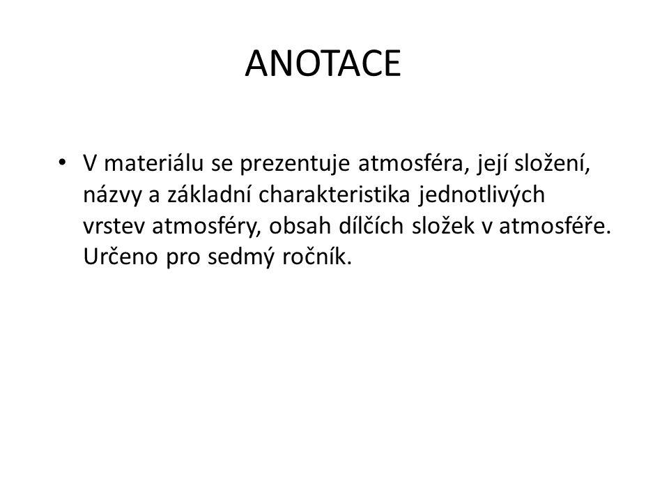 ANOTACE V materiálu se prezentuje atmosféra, její složení, názvy a základní charakteristika jednotlivých vrstev atmosféry, obsah dílčích složek v atmosféře.