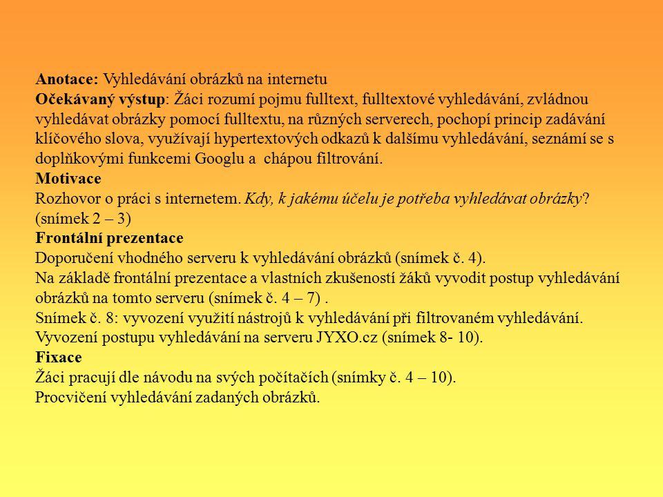 Anotace: Vyhledávání obrázků na internetu Očekávaný výstup: Žáci rozumí pojmu fulltext, fulltextové vyhledávání, zvládnou vyhledávat obrázky pomocí fulltextu, na různých serverech, pochopí princip zadávání klíčového slova, využívají hypertextových odkazů k dalšímu vyhledávání, seznámí se s doplňkovými funkcemi Googlu a chápou filtrování.