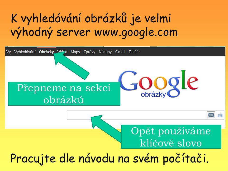 K vyhledávání obrázků je velmi výhodný server www.google.com Přepneme na sekci obrázků Opět používáme klíčové slovo Pracujte dle návodu na svém počítači.