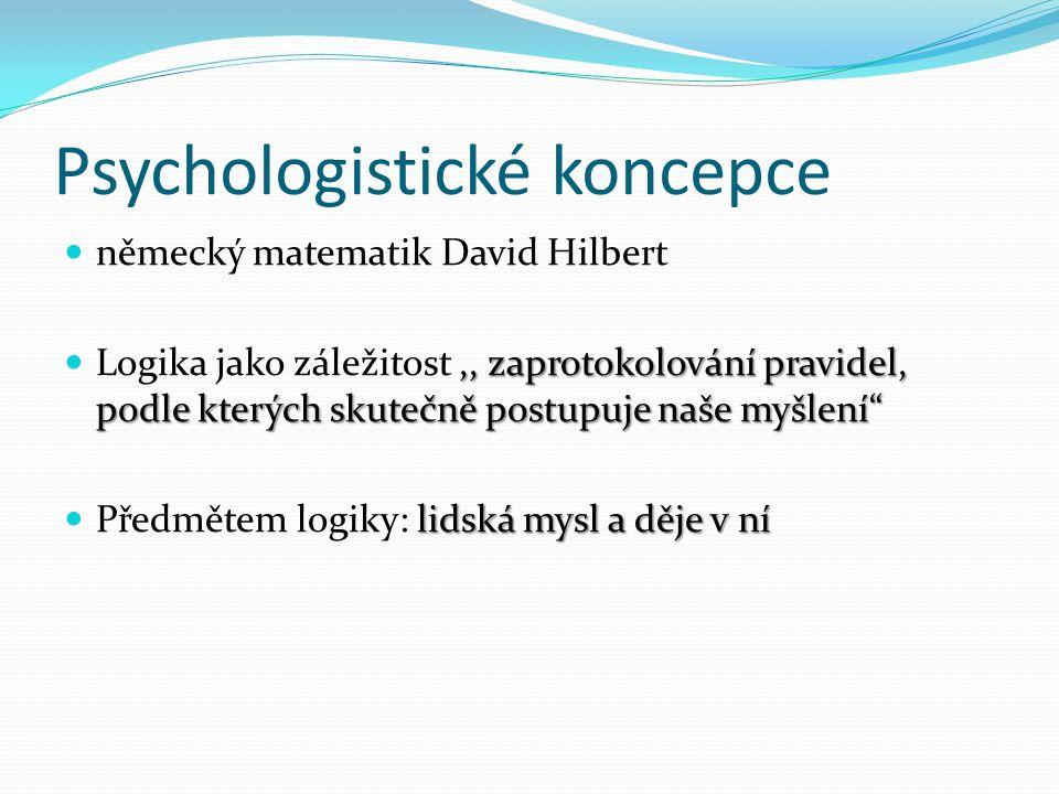 Psychologistické koncepce německý matematik David Hilbert,, zaprotokolování pravidel, podle kterých skutečně postupuje naše myšlení Logika jako záležitost,, zaprotokolování pravidel, podle kterých skutečně postupuje naše myšlení lidská mysl a děje v ní Předmětem logiky: lidská mysl a děje v ní