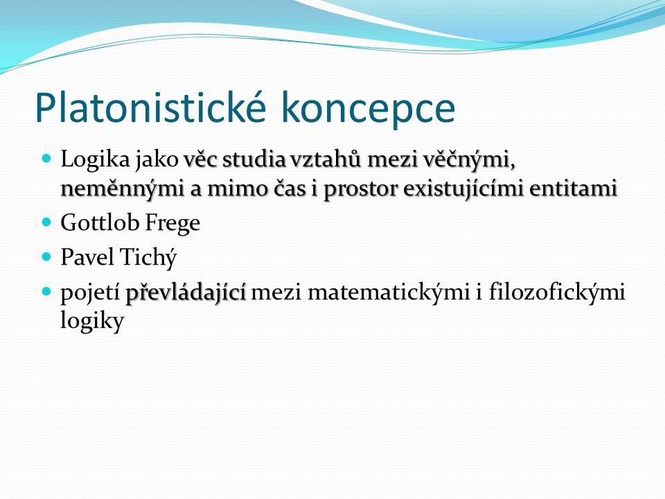 Platonistické koncepce věc studia vztahů mezi věčnými, neměnnými a mimo čas i prostor existujícími entitami Logika jako věc studia vztahů mezi věčnými, neměnnými a mimo čas i prostor existujícími entitami Gottlob Frege Pavel Tichý převládající pojetí převládající mezi matematickými i filozofickými logiky