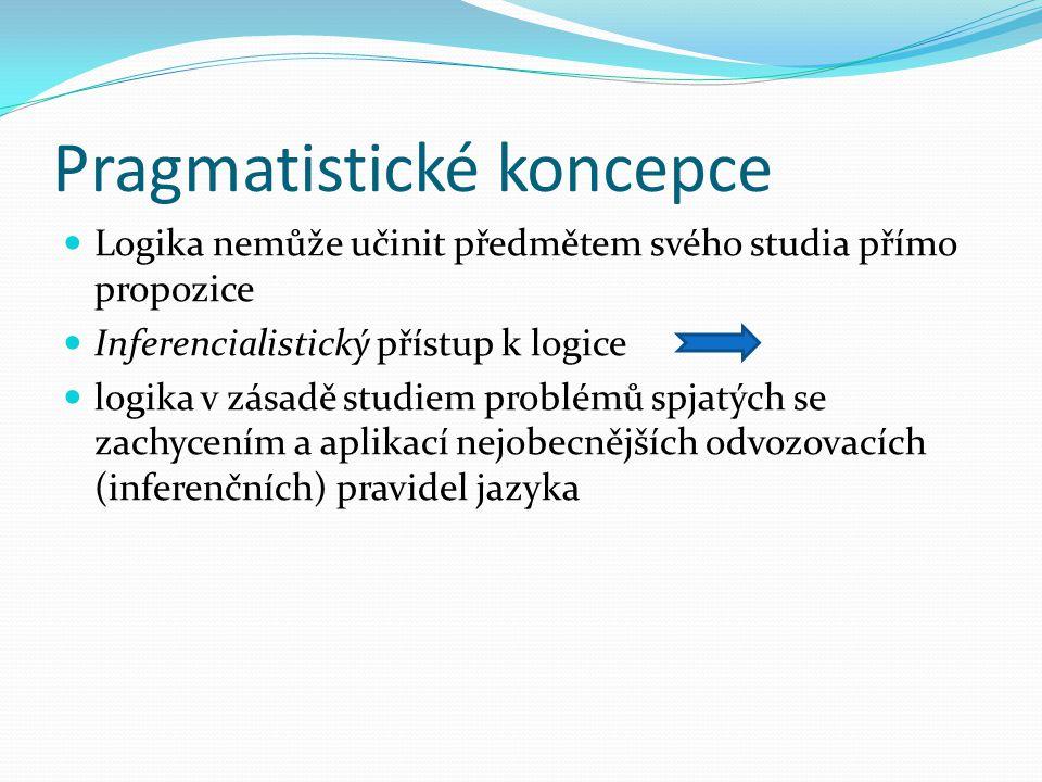 Pragmatistické koncepce Logika nemůže učinit předmětem svého studia přímo propozice Inferencialistický přístup k logice logika v zásadě studiem problémů spjatých se zachycením a aplikací nejobecnějších odvozovacích (inferenčních) pravidel jazyka