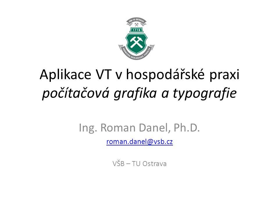 Aplikace VT v hospodářské praxi počítačová grafika a typografie Ing. Roman Danel, Ph.D. roman.danel@vsb.cz VŠB – TU Ostrava