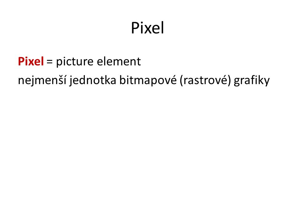 Pixel Pixel = picture element nejmenší jednotka bitmapové (rastrové) grafiky