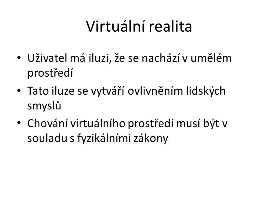Virtuální realita Uživatel má iluzi, že se nachází v umělém prostředí Tato iluze se vytváří ovlivněním lidských smyslů Chování virtuálního prostředí m