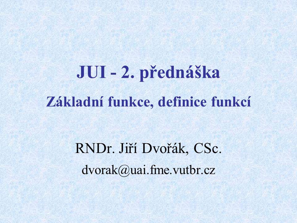 JUI - 2. přednáška Základní funkce, definice funkcí RNDr. Jiří Dvořák, CSc. dvorak@uai.fme.vutbr.cz