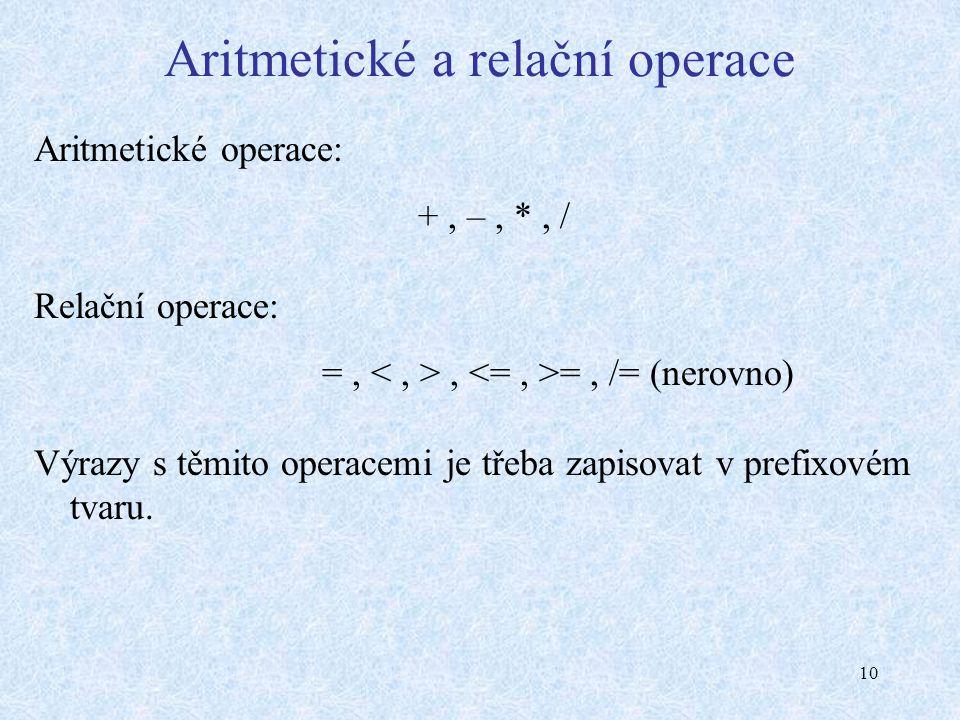 10 Aritmetické a relační operace Aritmetické operace: +, –, *, / Relační operace: =,, =, /= (nerovno) Výrazy s těmito operacemi je třeba zapisovat v prefixovém tvaru.