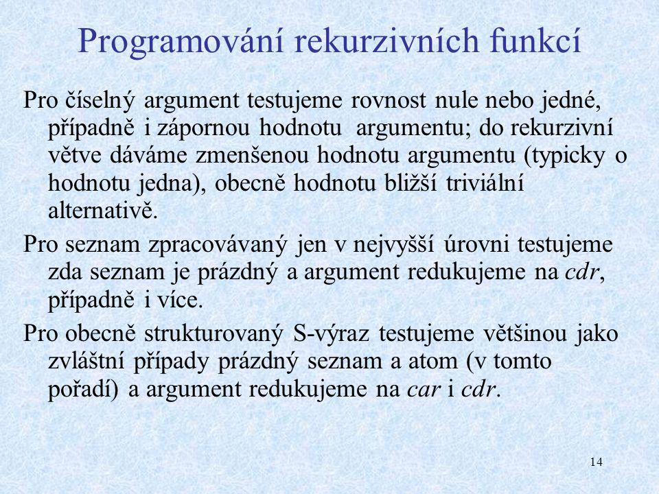 14 Programování rekurzivních funkcí Pro číselný argument testujeme rovnost nule nebo jedné, případně i zápornou hodnotu argumentu; do rekurzivní větve dáváme zmenšenou hodnotu argumentu (typicky o hodnotu jedna), obecně hodnotu bližší triviální alternativě.