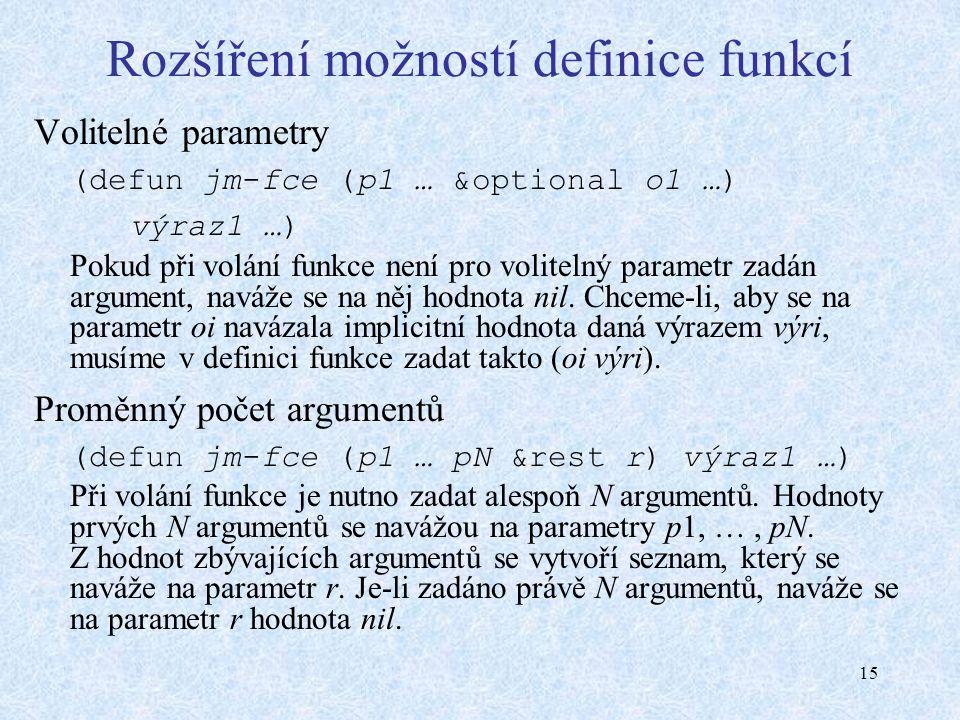 15 Rozšíření možností definice funkcí Volitelné parametry (defun jm-fce (p1 … &optional o1 …) výraz1 …) Pokud při volání funkce není pro volitelný parametr zadán argument, naváže se na něj hodnota nil.