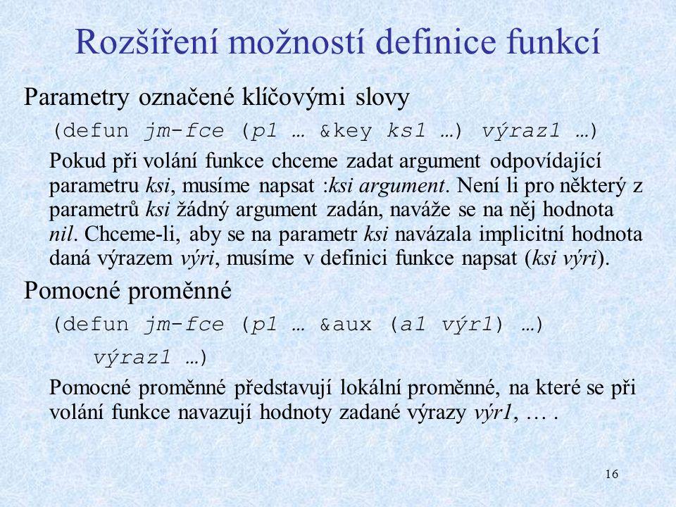 16 Rozšíření možností definice funkcí Parametry označené klíčovými slovy (defun jm-fce (p1 … &key ks1 …) výraz1 …) Pokud při volání funkce chceme zadat argument odpovídající parametru ksi, musíme napsat :ksi argument.
