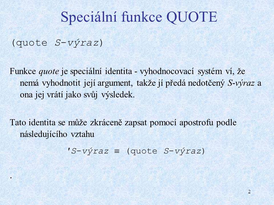 2 Speciální funkce QUOTE (quote S-výraz) Funkce quote je speciální identita - vyhodnocovací systém ví, že nemá vyhodnotit její argument, takže jí předá nedotčený S-výraz a ona jej vrátí jako svůj výsledek.