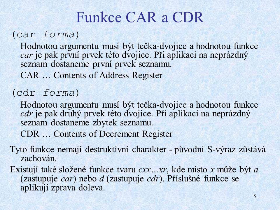 5 Funkce CAR a CDR (car forma) Hodnotou argumentu musí být tečka-dvojice a hodnotou funkce car je pak první prvek této dvojice.