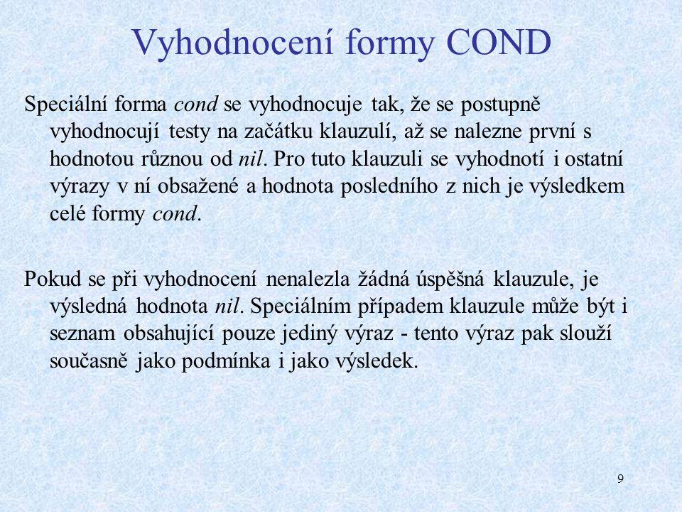 9 Vyhodnocení formy COND Speciální forma cond se vyhodnocuje tak, že se postupně vyhodnocují testy na začátku klauzulí, až se nalezne první s hodnotou různou od nil.