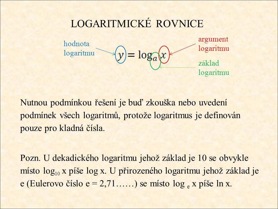LOGARITMICKÉ ROVNICE Nutnou podmínkou řešení je buď zkouška nebo uvedení podmínek všech logaritmů, protože logaritmus je definován pouze pro kladná čísla.