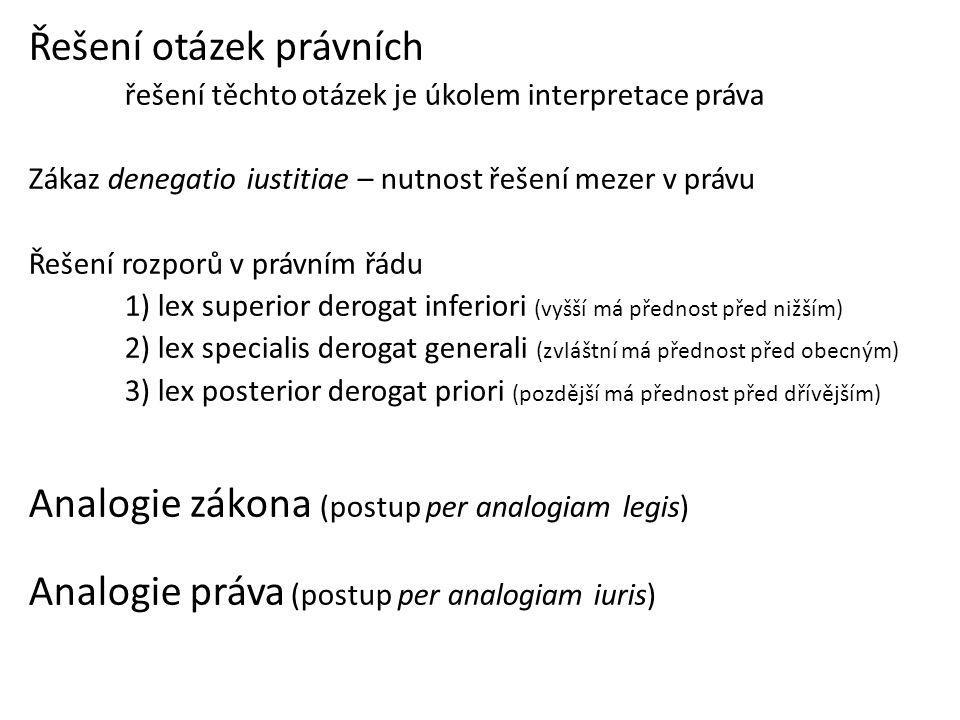 Řešení otázek právních řešení těchto otázek je úkolem interpretace práva Zákaz denegatio iustitiae – nutnost řešení mezer v právu Řešení rozporů v právním řádu 1) lex superior derogat inferiori (vyšší má přednost před nižším) 2) lex specialis derogat generali (zvláštní má přednost před obecným) 3) lex posterior derogat priori (pozdější má přednost před dřívějším) Analogie zákona (postup per analogiam legis) Analogie práva (postup per analogiam iuris)