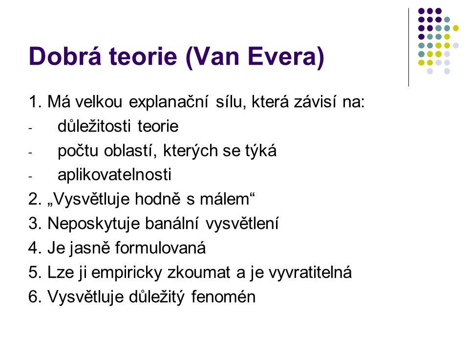 """Dobrá teorie (Van Evera) 1. Má velkou explanační sílu, která závisí na: - důležitosti teorie - počtu oblastí, kterých se týká - aplikovatelnosti 2. """"V"""