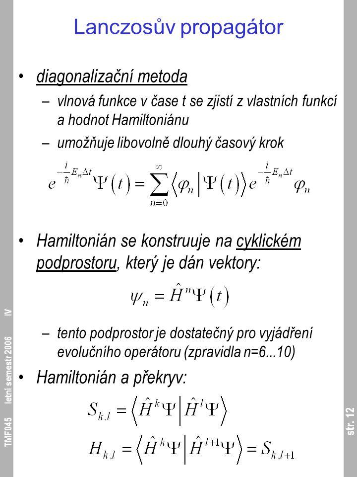 str. 12 TMF045 letní semestr 2006 IV Lanczosův propagátor diagonalizační metoda – vlnová funkce v čase t se zjistí z vlastních funkcí a hodnot Hamilto