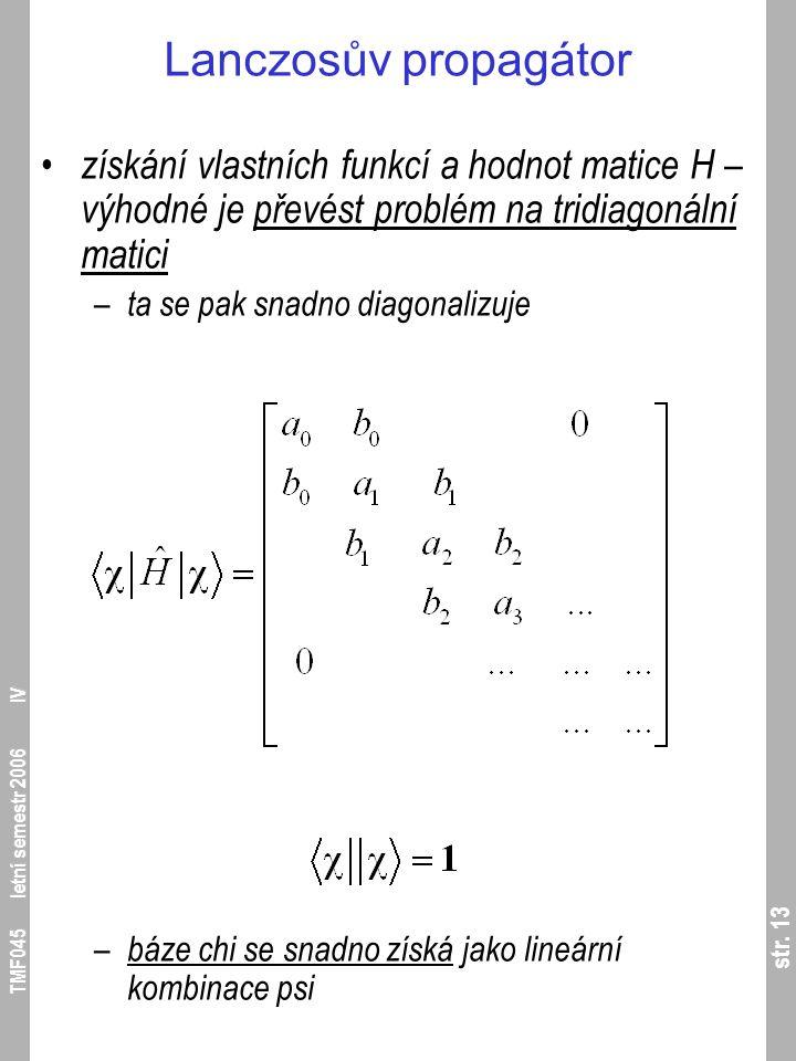 str. 13 TMF045 letní semestr 2006 IV Lanczosův propagátor získání vlastních funkcí a hodnot matice H – výhodné je převést problém na tridiagonální mat