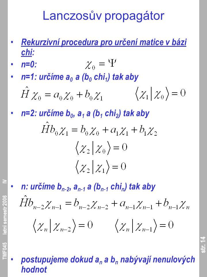 str. 14 TMF045 letní semestr 2006 IV Lanczosův propagátor Rekurzivní procedura pro určení matice v bázi chi: n=0: n=1: určíme a 0 a (b 0 chi 1 ) tak a