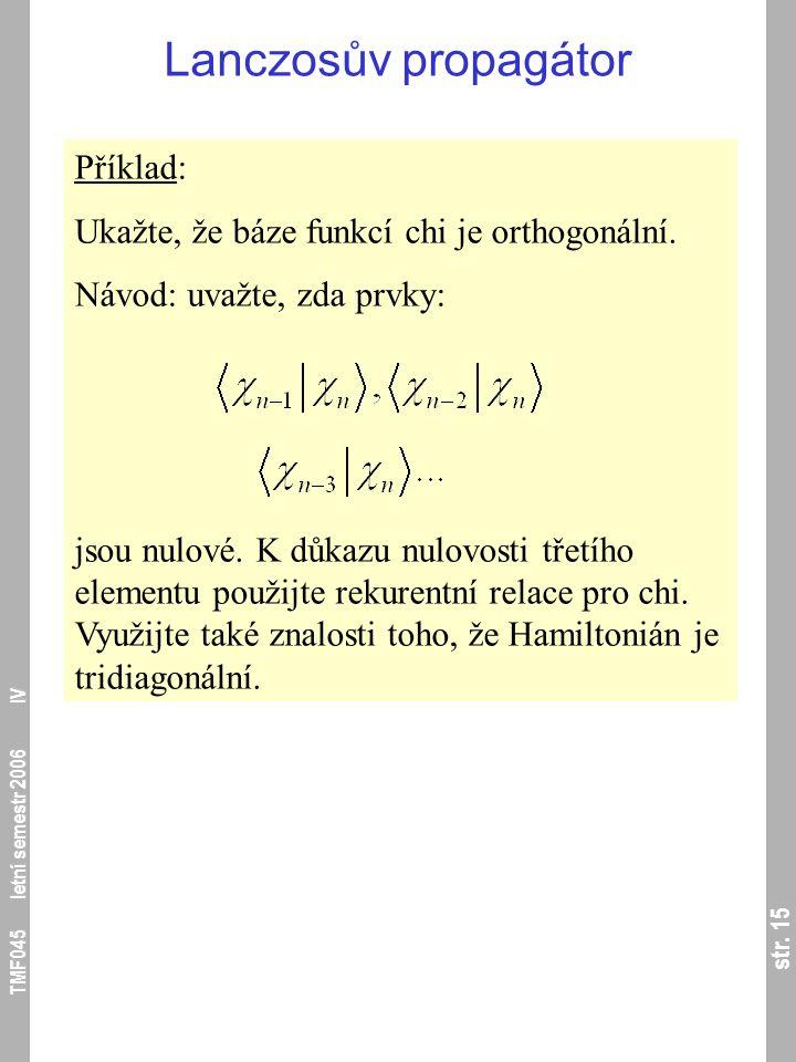 str. 15 TMF045 letní semestr 2006 IV Lanczosův propagátor Příklad: Ukažte, že báze funkcí chi je orthogonální. Návod: uvažte, zda prvky: jsou nulové.