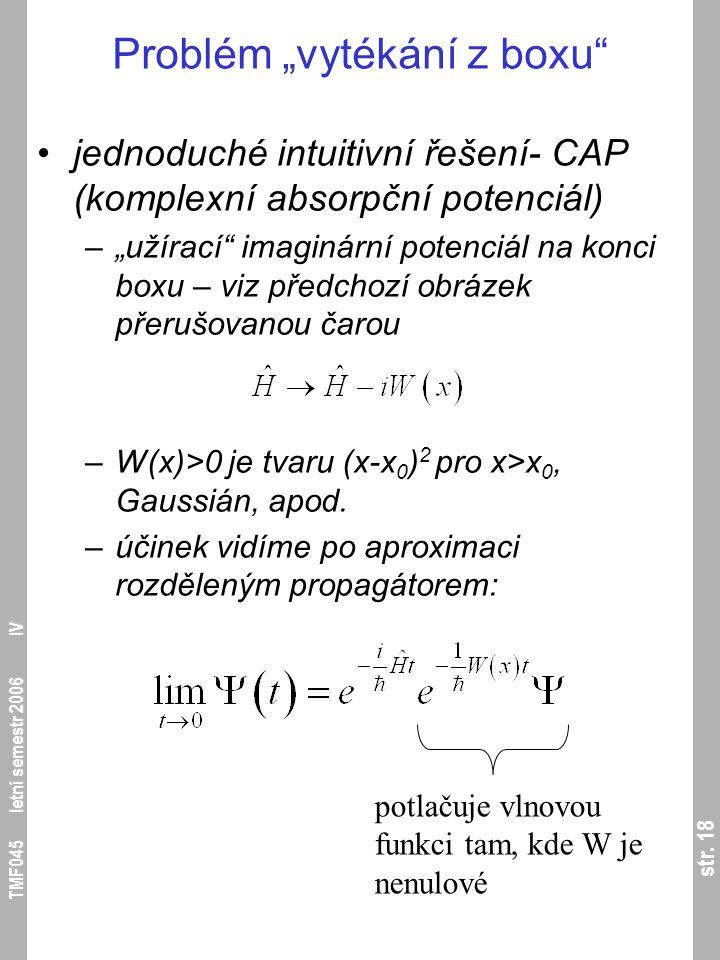 """str. 18 TMF045 letní semestr 2006 IV Problém """"vytékání z boxu"""" jednoduché intuitivní řešení- CAP (komplexní absorpční potenciál) –""""užírací"""" imaginární"""