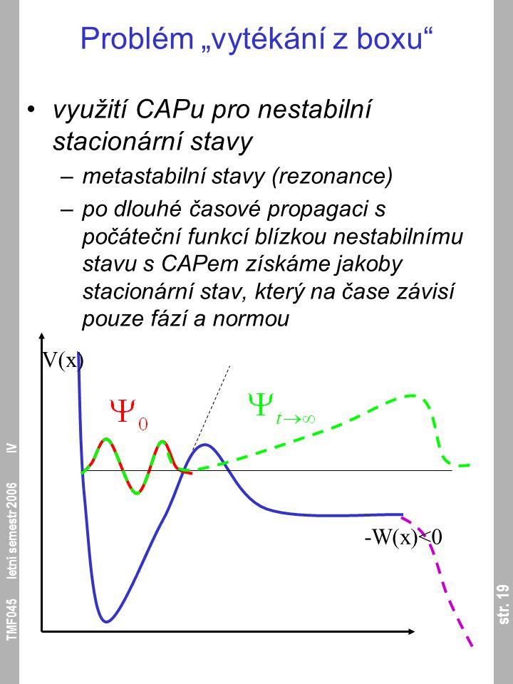"""str. 19 TMF045 letní semestr 2006 IV Problém """"vytékání z boxu"""" využití CAPu pro nestabilní stacionární stavy –metastabilní stavy (rezonance) –po dlouh"""