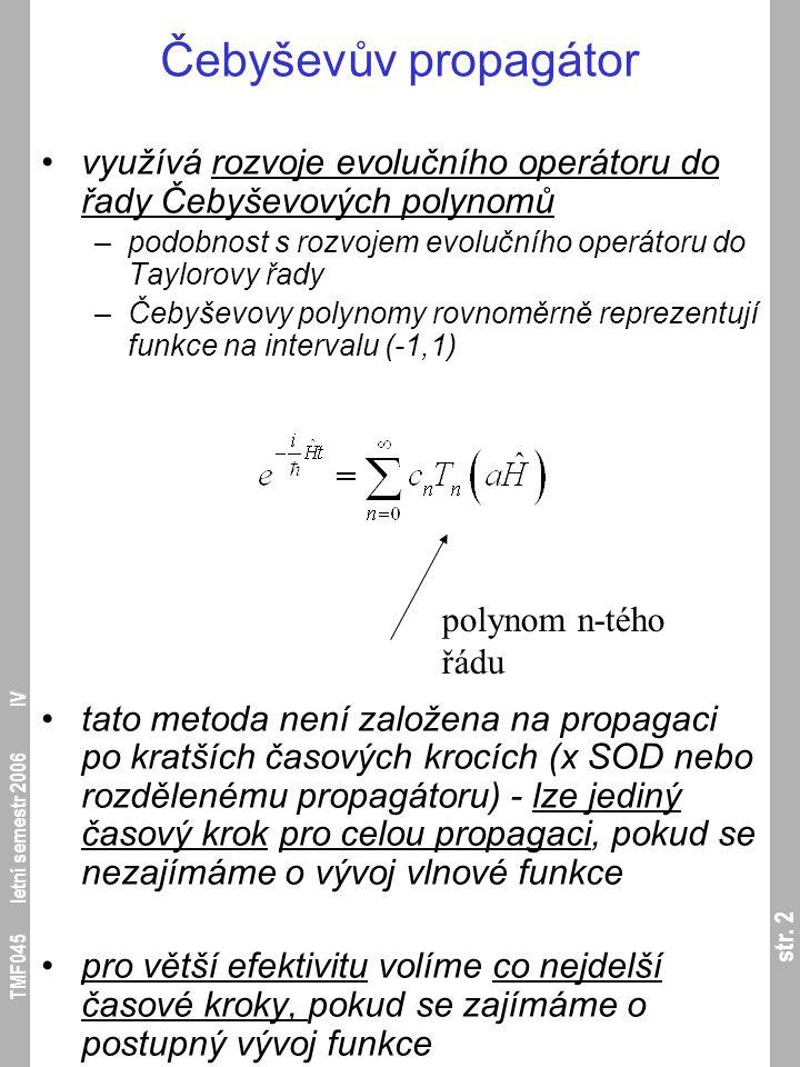 str. 2 TMF045 letní semestr 2006 IV Čebyševův propagátor využívá rozvoje evolučního operátoru do řady Čebyševových polynomů –podobnost s rozvojem evol