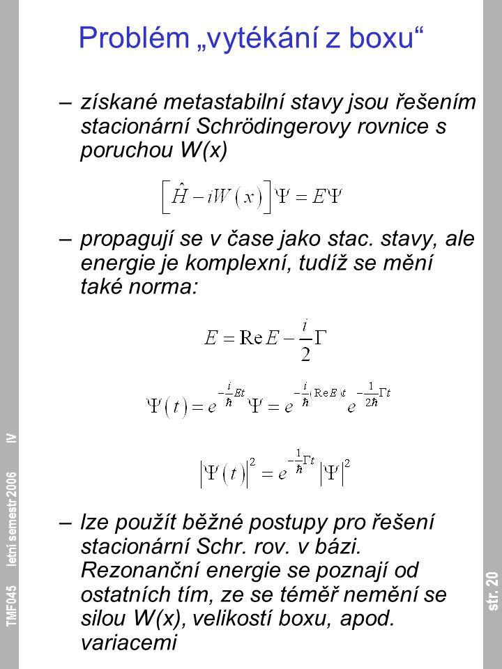 """str. 20 TMF045 letní semestr 2006 IV Problém """"vytékání z boxu"""" –získané metastabilní stavy jsou řešením stacionární Schrödingerovy rovnice s poruchou"""