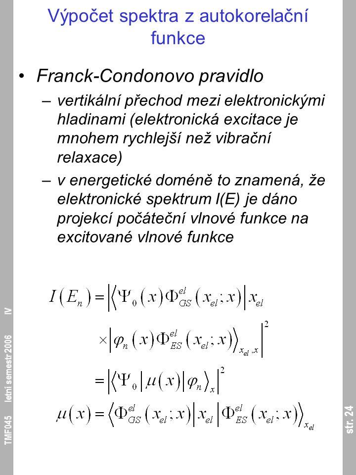 str. 24 TMF045 letní semestr 2006 IV Výpočet spektra z autokorelační funkce Franck-Condonovo pravidlo –vertikální přechod mezi elektronickými hladinam