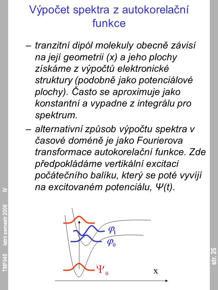 str. 25 TMF045 letní semestr 2006 IV Výpočet spektra z autokorelační funkce –tranzitní dipól molekuly obecně závisí na její geometrii (x) a jeho ploch