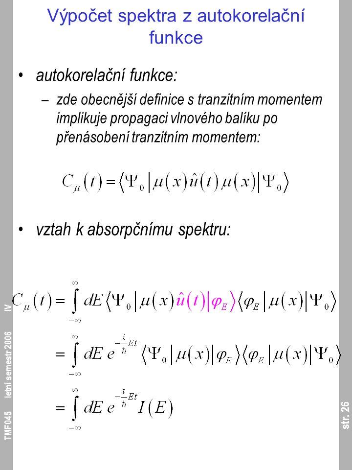 str. 26 TMF045 letní semestr 2006 IV Výpočet spektra z autokorelační funkce autokorelační funkce: – zde obecnější definice s tranzitním momentem impli