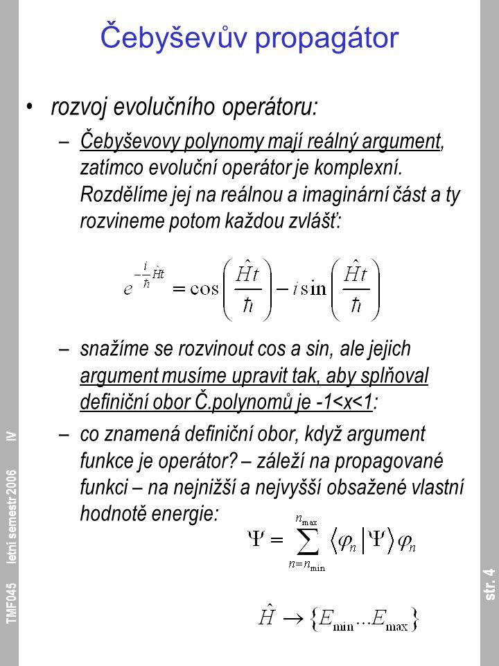 str. 4 TMF045 letní semestr 2006 IV Čebyševův propagátor rozvoj evolučního operátoru: – Čebyševovy polynomy mají reálný argument, zatímco evoluční ope