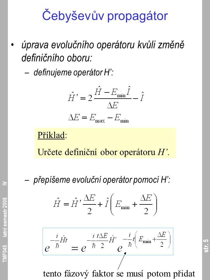 str. 5 TMF045 letní semestr 2006 IV Čebyševův propagátor úprava evolučního operátoru kvůli změně definičního oboru: – definujeme operátor H': – přepíš