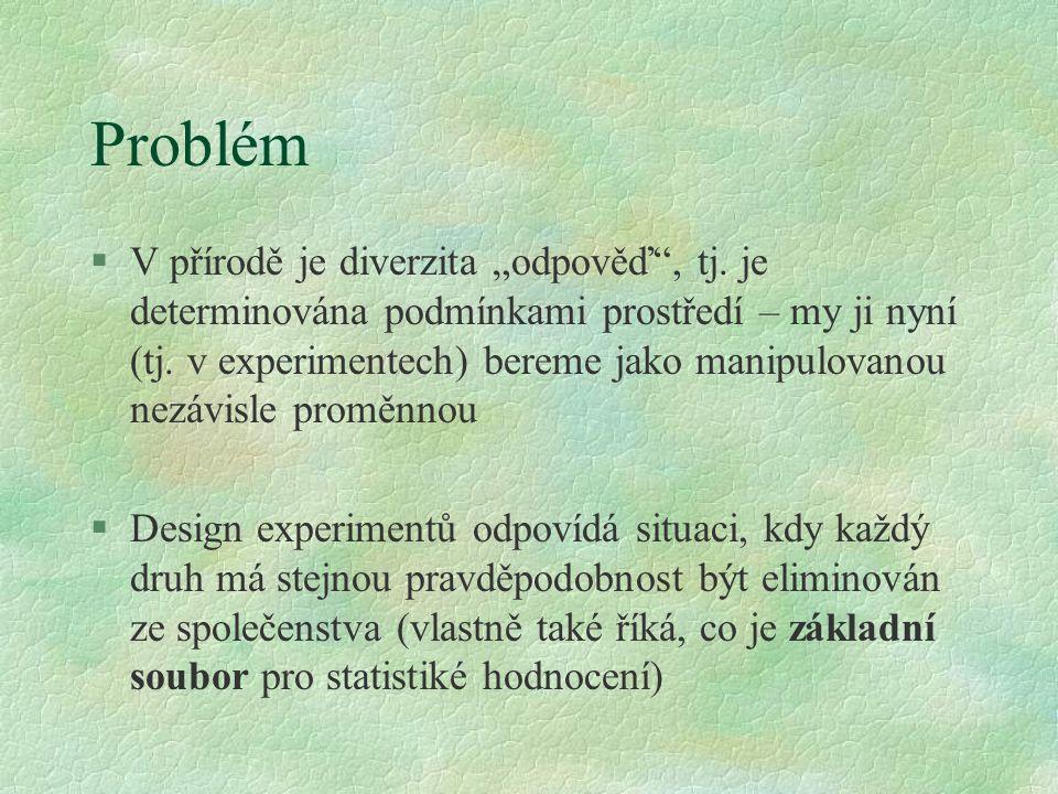 """Problém §V přírodě je diverzita """"odpověď"""", tj. je determinována podmínkami prostředí – my ji nyní (tj. v experimentech) bereme jako manipulovanou nezá"""