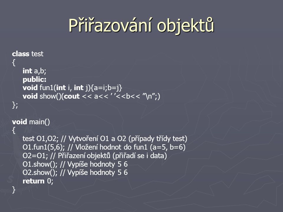 Přiřazování objektů class test { int a,b; public: void fun1(int i, int j){a=i;b=j} void show()(cout << a<< ' '<<b<< \n ;) }; void main() { test O1,O2; // Vytvoření O1 a O2 (případy třídy test) O1.fun1(5,6); // Vložení hodnot do fun1 (a=5, b=6) O2=O1; // Přiřazení objektů (přiřadí se i data) O1.show(); // Vypíše hodnoty 5 6 O2.show(); // Vypíše hodnoty 5 6 return 0; }