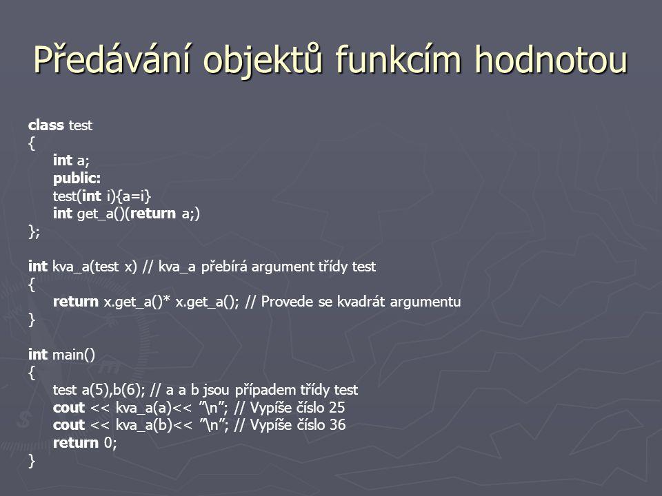 Předávání objektů funkcím adresou class test { int i; public: test(int n) {i=n;} void set_i(int n) {i=n;} int get_i() {return i;} }; void sqr_it(test *o) { o->set_i(o->get_i() * o->get_i()); //Nastaví o.i na kvadrát.