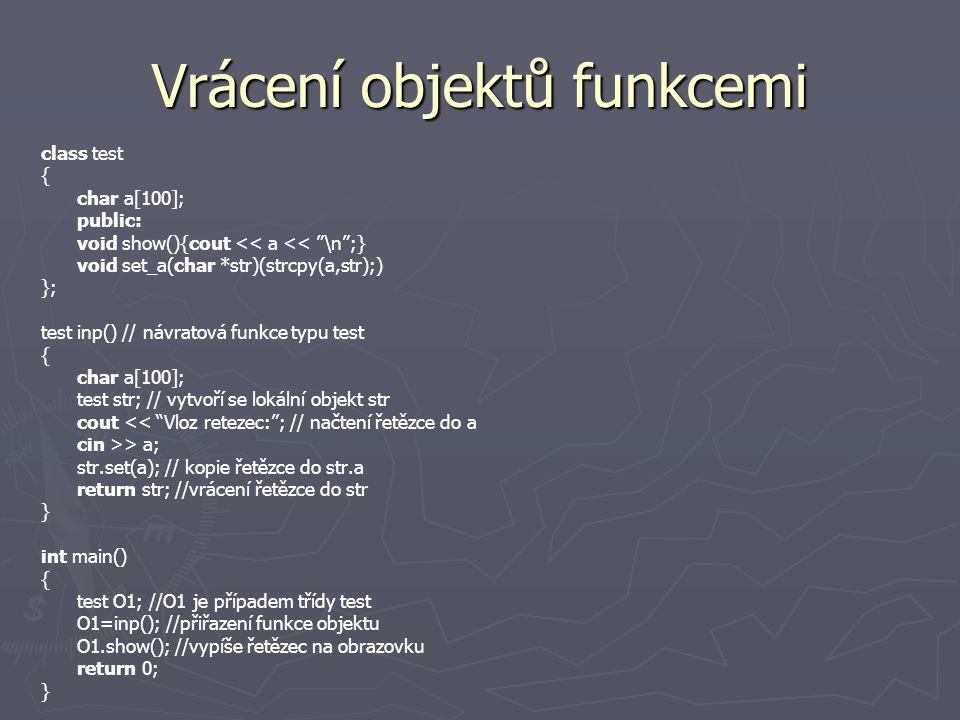 Vrácení objektů funkcemi class test { char a[100]; public: void show(){cout << a << \n ;} void set_a(char *str)(strcpy(a,str);) }; test inp() // návratová funkce typu test { char a[100]; test str; // vytvoří se lokální objekt str cout << Vloz retezec: ; // načtení řetězce do a cin >> a; str.set(a); // kopie řetězce do str.a return str; //vrácení řetězce do str } int main() { test O1; //O1 je případem třídy test O1=inp(); //přiřazení funkce objektu O1.show(); //vypíše řetězec na obrazovku return 0; }