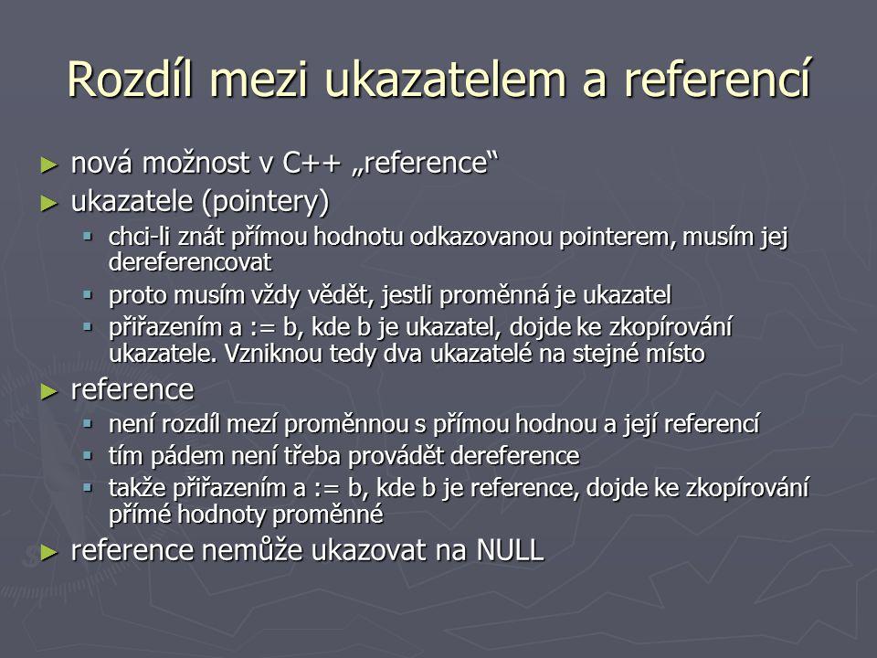 """Rozdíl mezi ukazatelem a referencí ► nová možnost v C++ """"reference ► ukazatele (pointery)  chci-li znát přímou hodnotu odkazovanou pointerem, musím jej dereferencovat  proto musím vždy vědět, jestli proměnná je ukazatel  přiřazením a := b, kde b je ukazatel, dojde ke zkopírování ukazatele."""