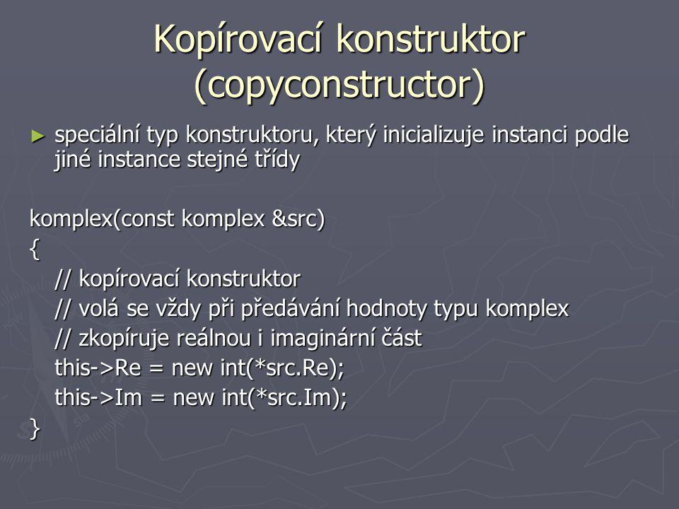 Kopírovací konstruktor (copyconstructor) ► speciální typ konstruktoru, který inicializuje instanci podle jiné instance stejné třídy komplex(const komplex &src) { // kopírovací konstruktor // volá se vždy při předávání hodnoty typu komplex // zkopíruje reálnou i imaginární část this->Re = new int(*src.Re); this->Im = new int(*src.Im); }