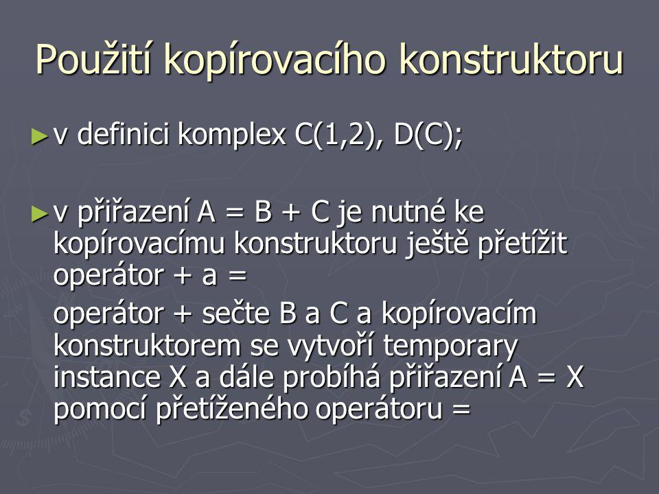 Použití kopírovacího konstruktoru ► v definici komplex C(1,2), D(C); ► v přiřazení A = B + C je nutné ke kopírovacímu konstruktoru ještě přetížit operátor + a = operátor + sečte B a C a kopírovacím konstruktorem se vytvoří temporary instance X a dále probíhá přiřazení A = X pomocí přetíženého operátoru =