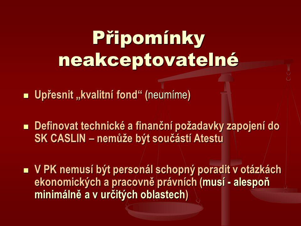 """Připomínky neakceptovatelné Upřesnit """"kvalitní fond ( neumíme ) Upřesnit """"kvalitní fond ( neumíme ) Definovat technické a finanční požadavky zapojení do SK CASLIN – nemůže být součástí Atestu Definovat technické a finanční požadavky zapojení do SK CASLIN – nemůže být součástí Atestu V PK nemusí být personál schopný poradit v otázkách ekonomických a pracovně právních (musí - alespoň minimálně a v určitých oblastech) V PK nemusí být personál schopný poradit v otázkách ekonomických a pracovně právních (musí - alespoň minimálně a v určitých oblastech)"""