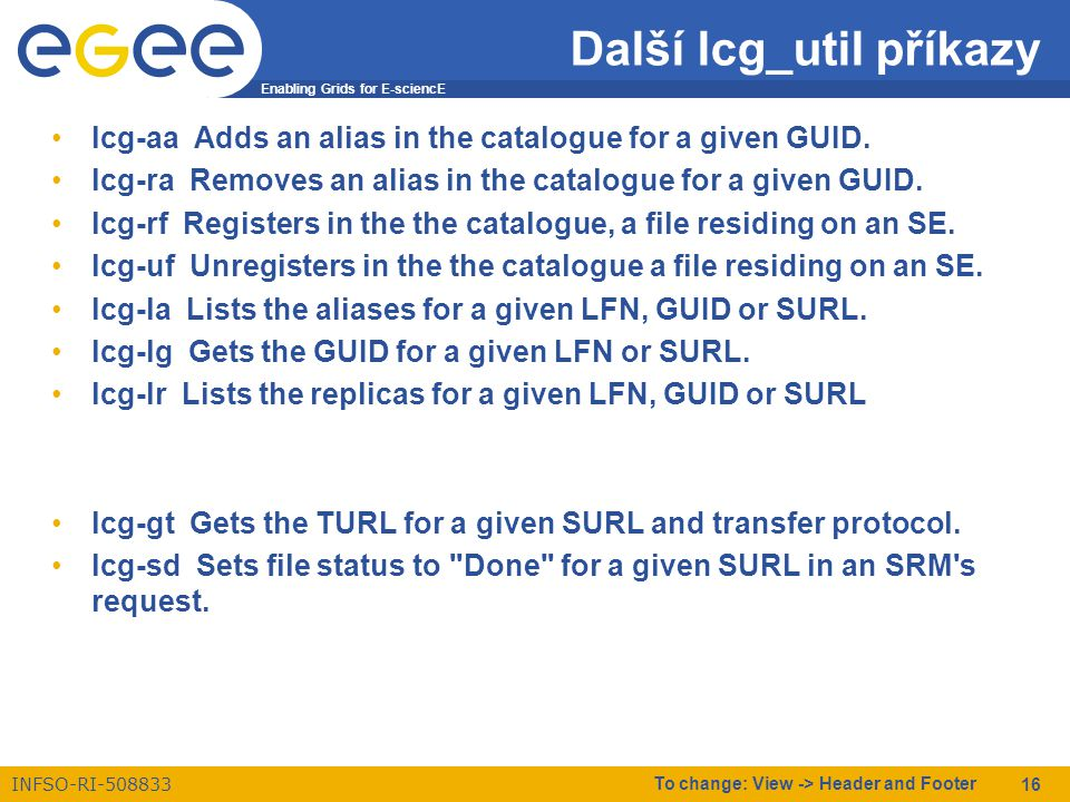 Enabling Grids for E-sciencE INFSO-RI-508833 To change: View -> Header and Footer 16 Další lcg_util příkazy lcg-aa Adds an alias in the catalogue for a given GUID.