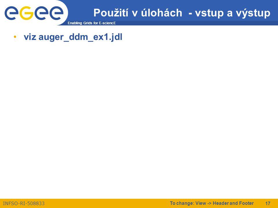 Enabling Grids for E-sciencE INFSO-RI-508833 To change: View -> Header and Footer 17 Použití v úlohách - vstup a výstup viz auger_ddm_ex1.jdl