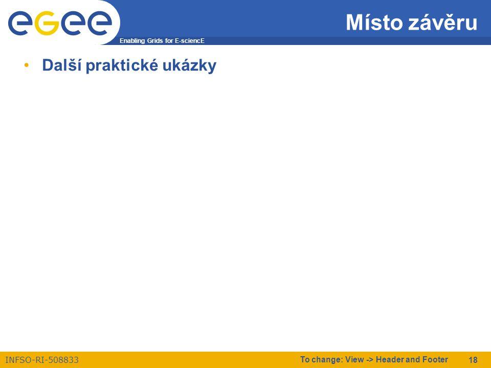 Enabling Grids for E-sciencE INFSO-RI-508833 To change: View -> Header and Footer 18 Místo závěru Další praktické ukázky