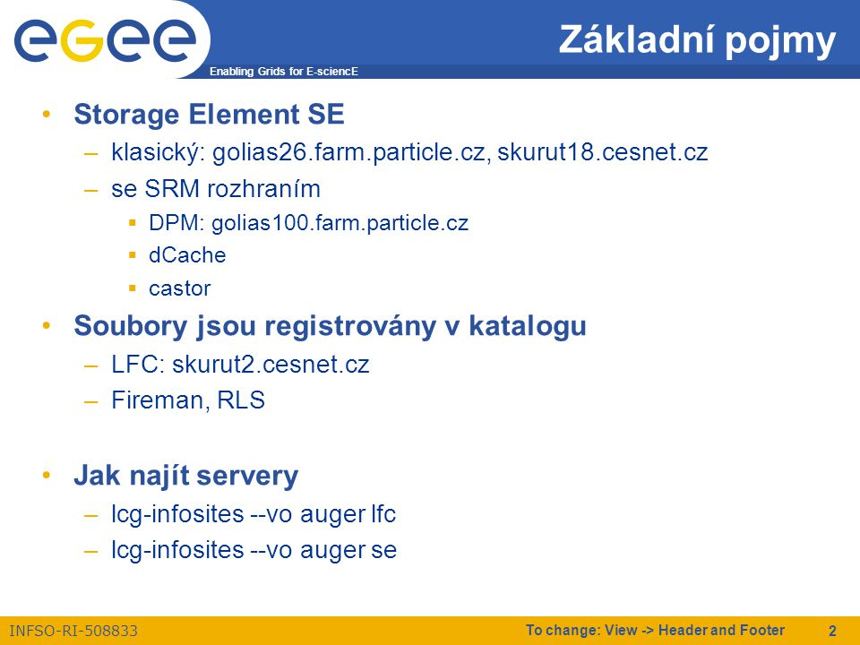 Enabling Grids for E-sciencE INFSO-RI-508833 To change: View -> Header and Footer 13 lcg-del vymaže soubor (jednu nebo všechny repliky) lcg-del [ -a ] [ --config config_file ] [ -h ] [ --help ] [ -i ] [ --insecure ] [ -s se ] [ -v ] [ --verbose ] [ -t time-out ] --vo virtual_organization file lcg-del \ sfn://skurut18.cesnet.cz/storage/auger/user/chudoba/2007/test.3