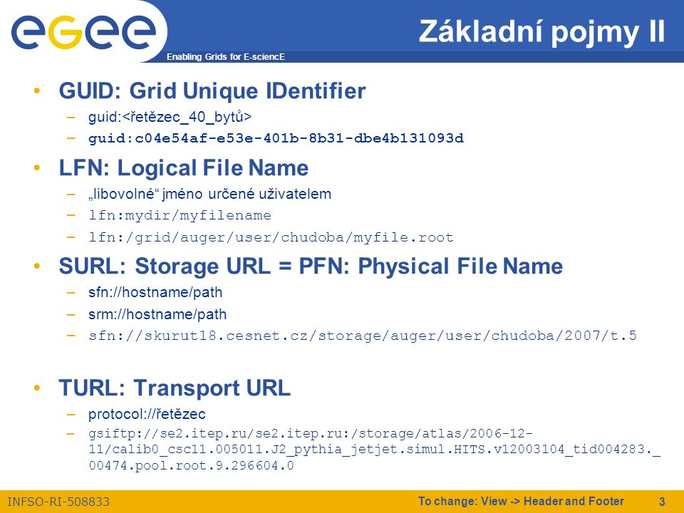 "Enabling Grids for E-sciencE INFSO-RI-508833 To change: View -> Header and Footer 3 Základní pojmy II GUID: Grid Unique IDentifier –guid: –guid:c04e54af-e53e-401b-8b31-dbe4b131093d LFN: Logical File Name –""libovolné jméno určené uživatelem –lfn:mydir/myfilename –lfn:/grid/auger/user/chudoba/myfile.root SURL: Storage URL = PFN: Physical File Name –sfn://hostname/path –srm://hostname/path –sfn://skurut18.cesnet.cz/storage/auger/user/chudoba/2007/t.5 TURL: Transport URL –protocol://řetězec –gsiftp://se2.itep.ru/se2.itep.ru:/storage/atlas/2006-12- 11/calib0_csc11.005011.J2_pythia_jetjet.simul.HITS.v12003104_tid004283._ 00474.pool.root.9.296604.0"