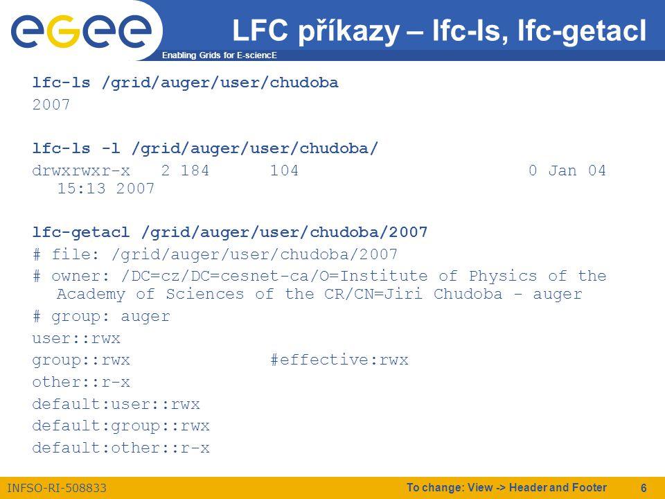 Enabling Grids for E-sciencE INFSO-RI-508833 To change: View -> Header and Footer 7 LFC příkazy - mkdir lfc-mkdir /grid/auger/user/uzivatel lfc-mkdir –p \ /grid/auger/user/uzivatel/dalsi/adresare/najednou lfc-ls \ /grid/auger/user/uzivatel/dalsi/adresare/najednou