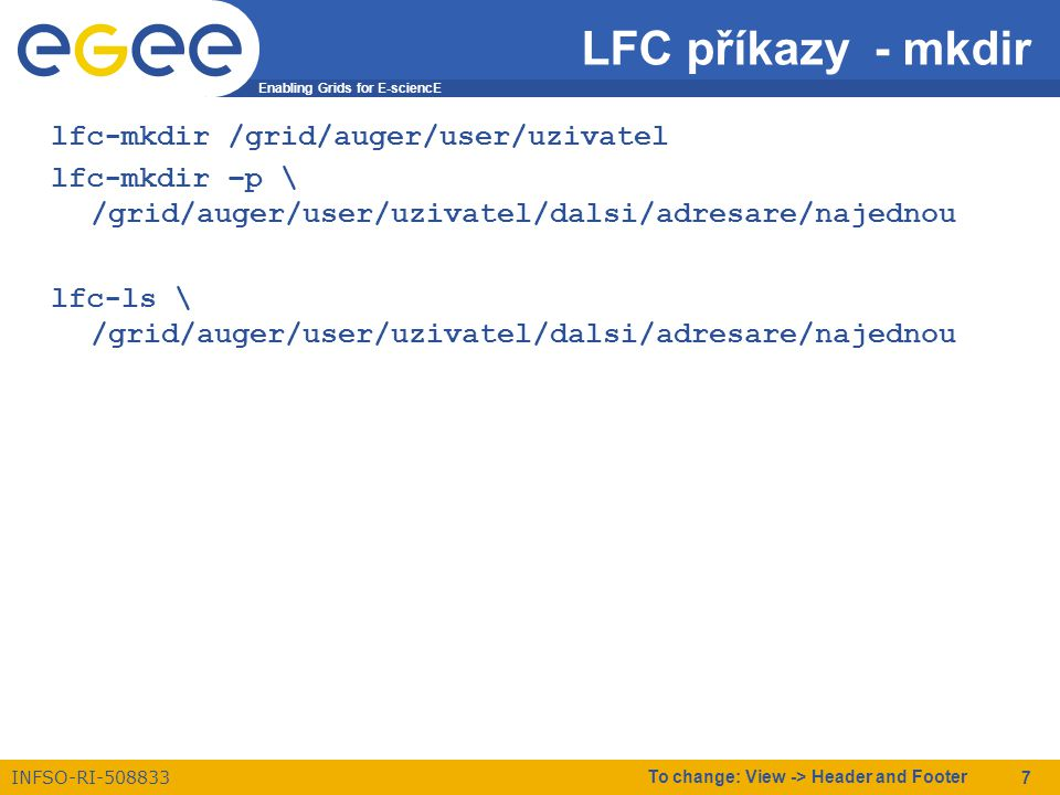 Enabling Grids for E-sciencE INFSO-RI-508833 To change: View -> Header and Footer 7 LFC příkazy - mkdir lfc-mkdir /grid/auger/user/uzivatel lfc-mkdir