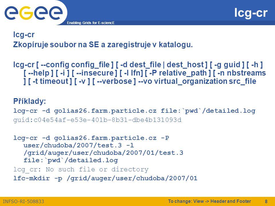 Enabling Grids for E-sciencE INFSO-RI-508833 To change: View -> Header and Footer 9 lcg-rep zkopíruje soubor z jednoho SE na jiný a zaznamená repliku v katalogu lcg-rep [ --config config_file ] [ -d dest_file | dest_host ] [ -h ] [ --help ] [ -i ] [ --insecure ] [ -P relative_path] [ -n nbstreams ] [ -t timeout ] [ - v ] [ --verbose ] --vo virtual_organization src_file lcg-rep --verbose -d skurut18.cesnet.cz -P user/chudoba/2007/test.5 srm://golias100.farm.particle.cz/dpm/farm.particle.cz/home/auger/user/chudoba/2007/test.5 Using grid catalog type: lfc Using grid catalog : skurut2.cesnet.cz Source URL: srm://golias100.farm.particle.cz/dpm/farm.particle.cz/home/auger/user/chudoba/2007/test.5 File size: 25774 VO name: auger Destination specified: skurut18.cesnet.cz Source URL for copy: gsiftp://golias100.farm.particle.cz/golias100.farm.particle.cz:/mnt/array3/auger/2007-01- 04/test.5.271156.0 Destination URL for copy: gsiftp://skurut18.cesnet.cz/storage/auger/user/chudoba/2007/test.5 # streams: 1 # set timeout to 0 0 bytes 0.00 KB/sec avg 0.00 KB/sec inst Transfer took 4030 ms Destination URL registered in LRC: sfn://skurut18.cesnet.cz/storage/auger/user/chudoba/2007/test.5