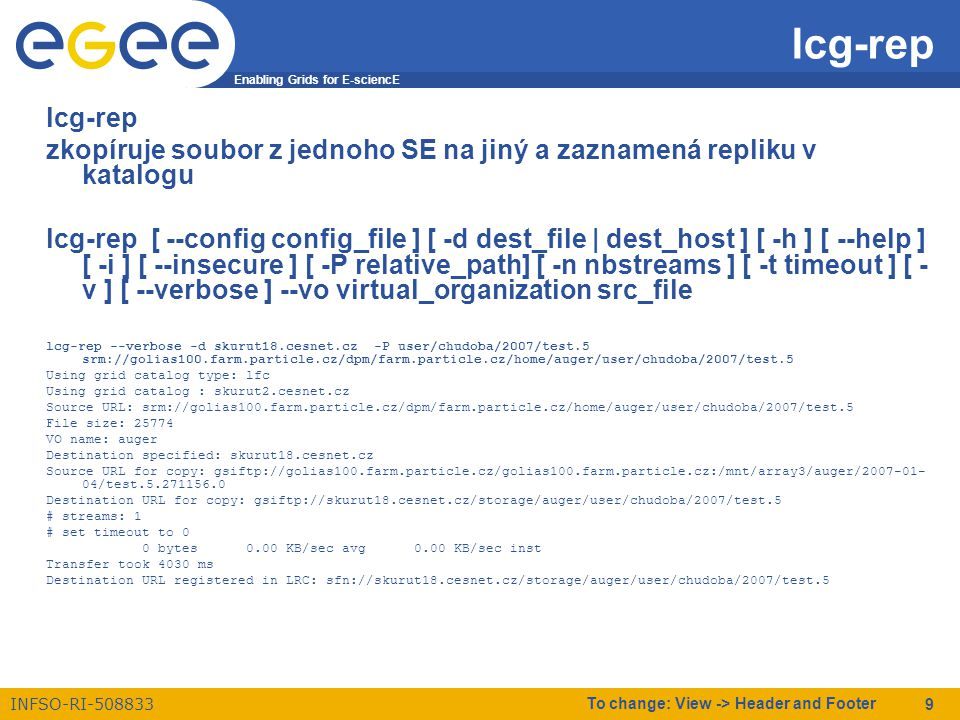 Enabling Grids for E-sciencE INFSO-RI-508833 To change: View -> Header and Footer 9 lcg-rep zkopíruje soubor z jednoho SE na jiný a zaznamená repliku v katalogu lcg-rep [ --config config_file ] [ -d dest_file | dest_host ] [ -h ] [ --help ] [ -i ] [ --insecure ] [ -P relative_path] [ -n nbstreams ] [ -t timeout ] [ - v ] [ --verbose ] --vo virtual_organization src_file lcg-rep --verbose -d skurut18.cesnet.cz -P user/chudoba/2007/test.5 srm://golias100.farm.particle.cz/dpm/farm.particle.cz/home/auger/user/chudoba/2007/test.5 Using grid catalog type: lfc Using grid catalog : skurut2.cesnet.cz Source URL: srm://golias100.farm.particle.cz/dpm/farm.particle.cz/home/auger/user/chudoba/2007/test.5 File size: 25774 VO name: auger Destination specified: skurut18.cesnet.cz Source URL for copy: gsiftp://golias100.farm.particle.cz/golias100.farm.particle.cz:/mnt/array3/auger/2007-01- 04/test.5.271156.0 Destination URL for copy: gsiftp://skurut18.cesnet.cz/storage/auger/user/chudoba/2007/test.5 # streams: 1 # set timeout to 0 0 bytes 0.00 KB/sec avg 0.00 KB/sec inst Transfer took 4030 ms Destination URL registered in LRC: sfn://skurut18.cesnet.cz/storage/auger/user/chudoba/2007/test.5